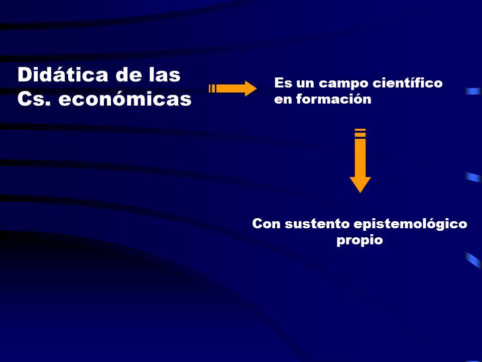 Didática de las Cs. económicas Es un campo científico en formación Con sustento epistemológico propio