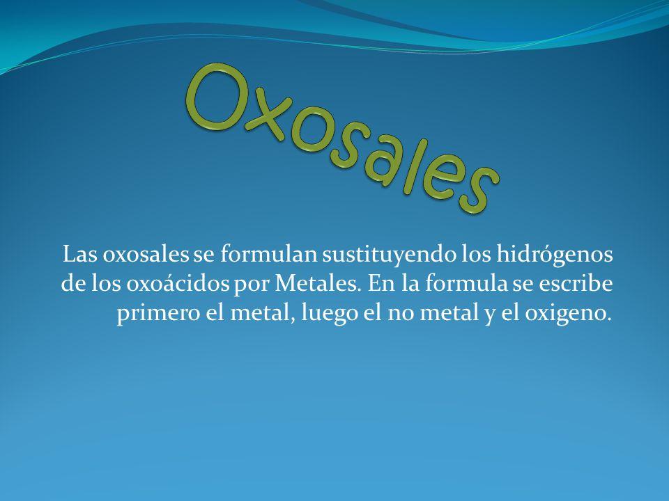 Las oxosales se formulan sustituyendo los hidrógenos de los oxoácidos por Metales.