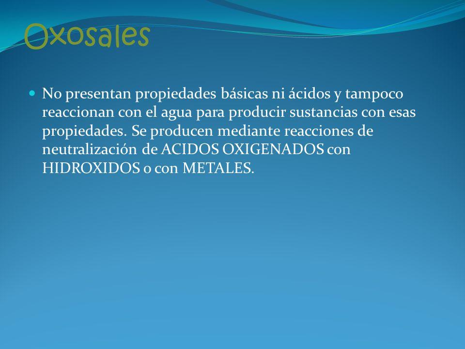 Oxosales No presentan propiedades básicas ni ácidos y tampoco reaccionan con el agua para producir sustancias con esas propiedades.