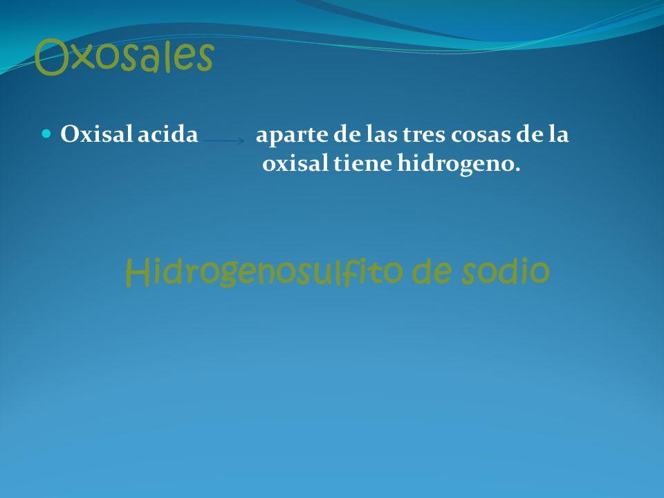 Oxosales Oxisal acida aparte de las tres cosas de la oxisal tiene hidrogeno.
