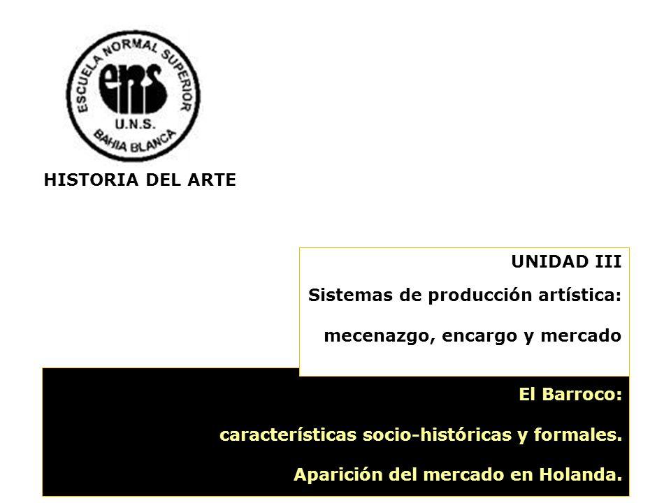 El Barroco: características socio-históricas y formales. Aparición del mercado en Holanda. UNIDAD III Sistemas de producción artística: mecenazgo, enc