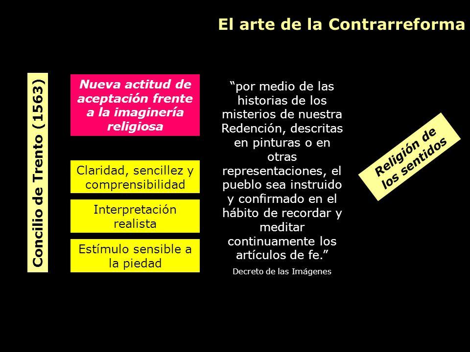 El arte de la Contrarreforma Concilio de Trento (1563) Nueva actitud de aceptación frente a la imaginería religiosa por medio de las historias de los