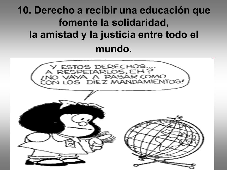 10. Derecho a recibir una educación que fomente la solidaridad, la amistad y la justicia entre todo el mundo.