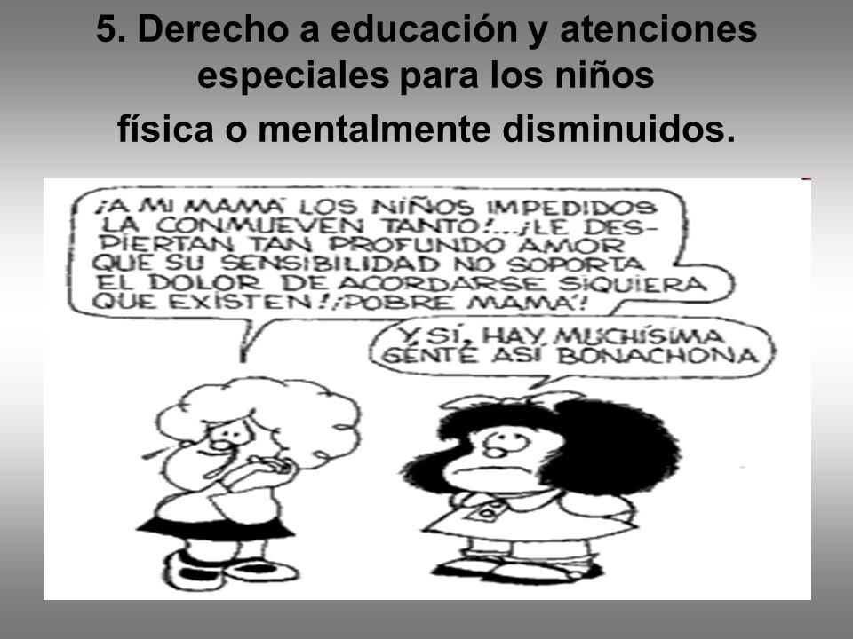 5. Derecho a educación y atenciones especiales para los niños física o mentalmente disminuidos.