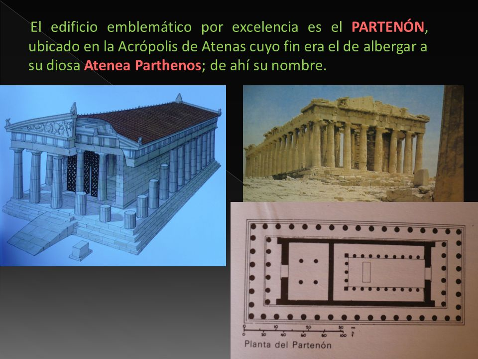 El edificio emblemático por excelencia es el PARTENÓN, ubicado en la Acrópolis de Atenas cuyo fin era el de albergar a su diosa Atenea Parthenos; de a