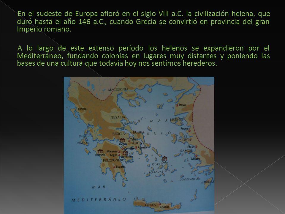 En el sudeste de Europa afloró en el siglo VIII a.C. la civilización helena, que duró hasta el año 146 a.C., cuando Grecia se convirtió en provincia d