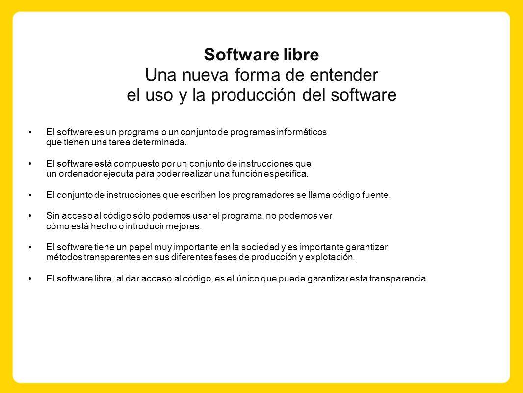 Software libre Una nueva forma de entender el uso y la producción del software El software es un programa o un conjunto de programas informáticos que tienen una tarea determinada.