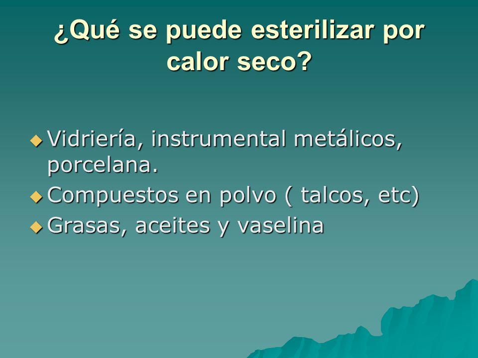 ¿Qué se puede esterilizar por calor seco? Vidriería, instrumental metálicos, porcelana. Vidriería, instrumental metálicos, porcelana. Compuestos en po