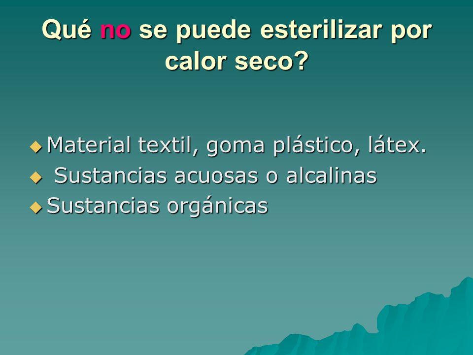 Qué no se puede esterilizar por calor seco? Material textil, goma plástico, látex. Material textil, goma plástico, látex. Sustancias acuosas o alcalin