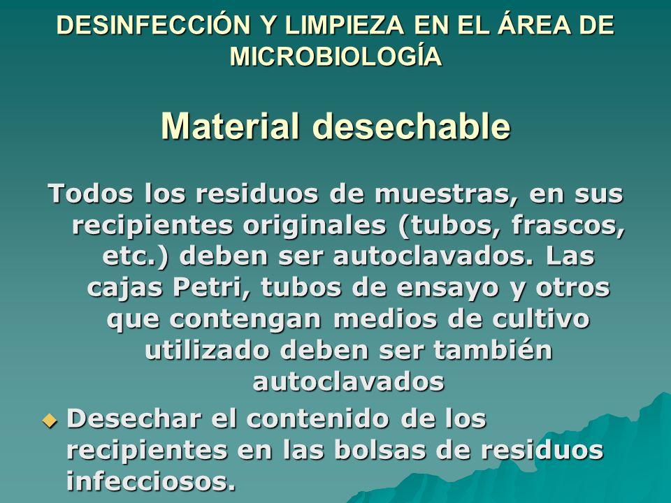 DESINFECCIÓN Y LIMPIEZA EN EL ÁREA DE MICROBIOLOGÍA Material desechable Todos los residuos de muestras, en sus recipientes originales (tubos, frascos,