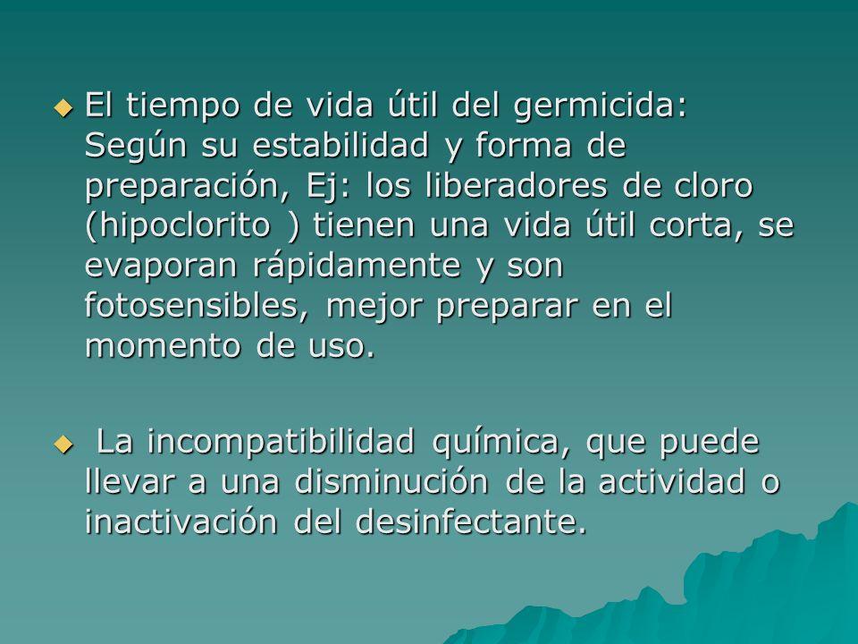 El tiempo de vida útil del germicida: Según su estabilidad y forma de preparación, Ej: los liberadores de cloro (hipoclorito ) tienen una vida útil co