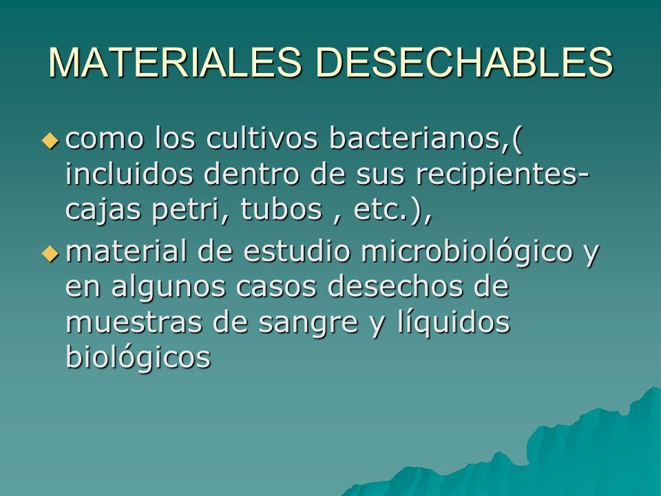 MATERIALES DESECHABLES como los cultivos bacterianos,( incluidos dentro de sus recipientes- cajas petri, tubos, etc.), como los cultivos bacterianos,(