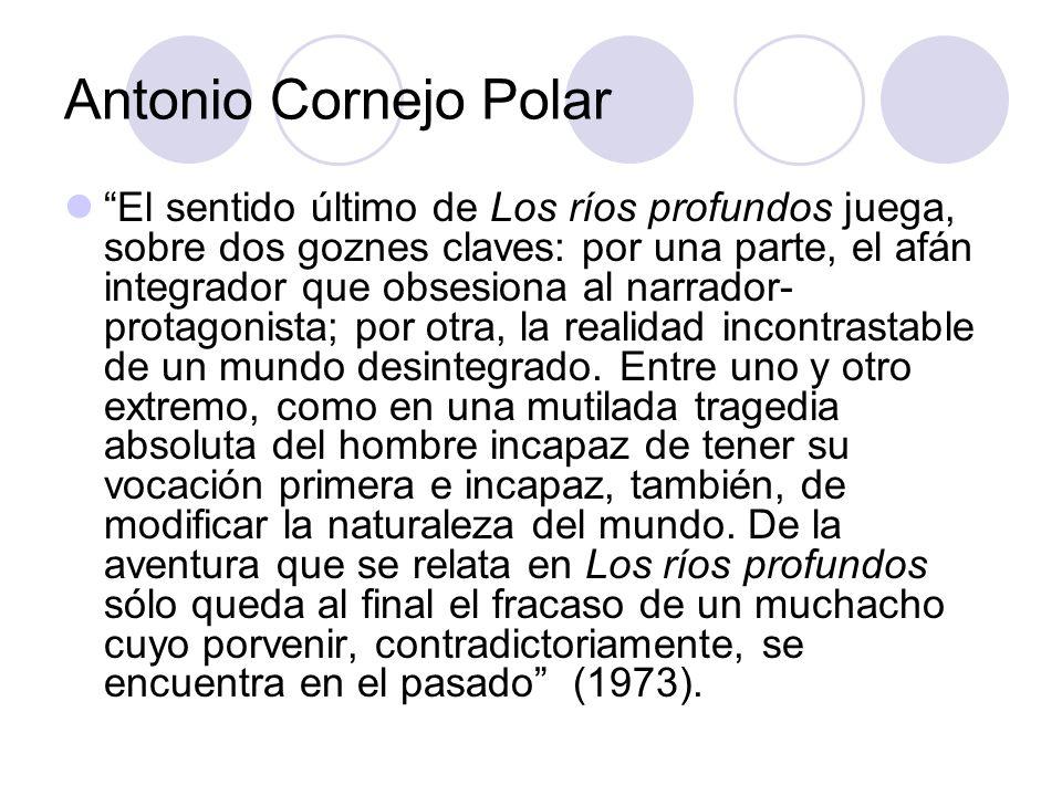 Antonio Cornejo Polar El sentido último de Los ríos profundos juega, sobre dos goznes claves: por una parte, el afán integrador que obsesiona al narra