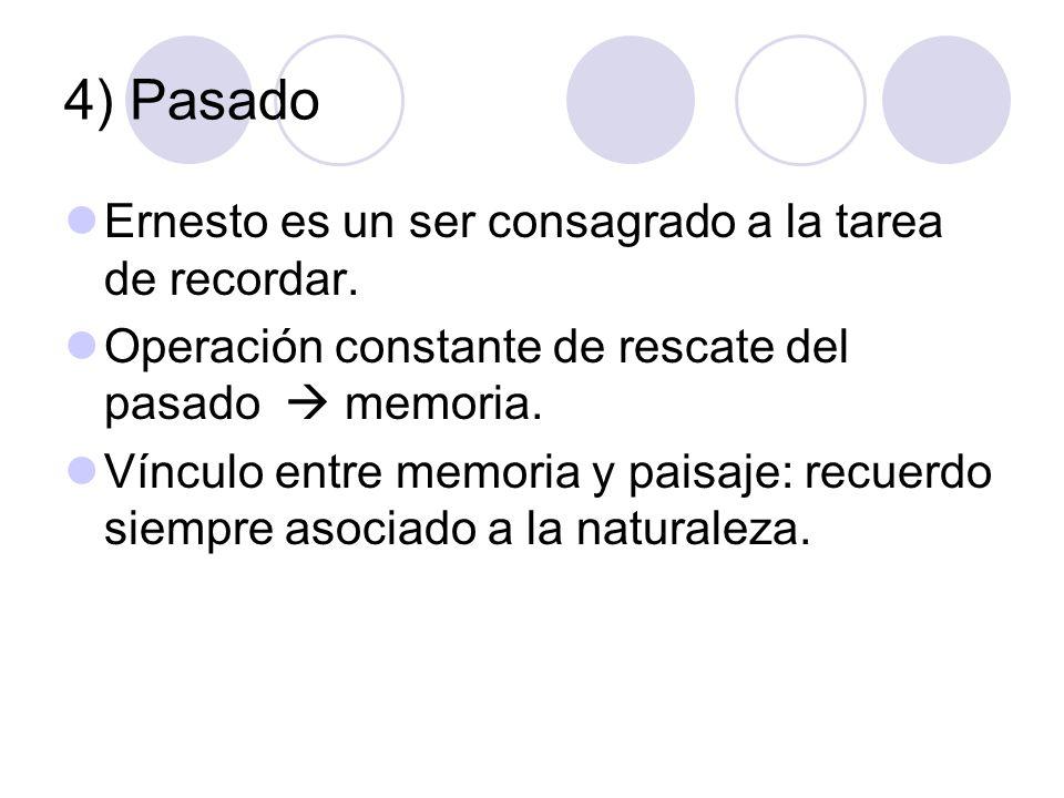 4) Pasado Ernesto es un ser consagrado a la tarea de recordar. Operación constante de rescate del pasado memoria. Vínculo entre memoria y paisaje: rec