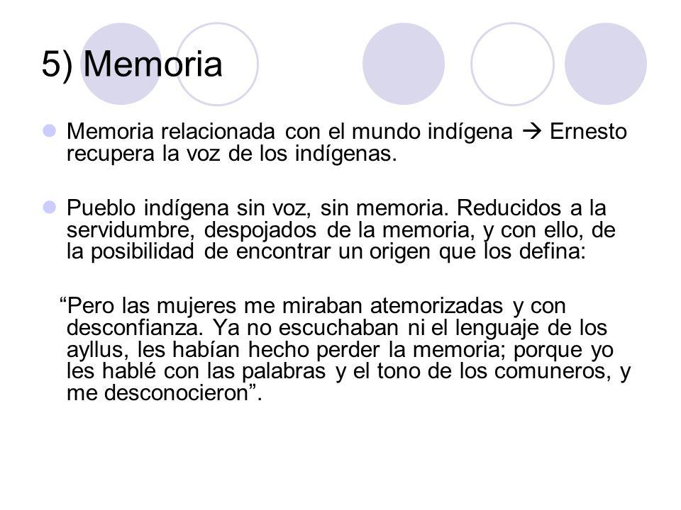5) Memoria Memoria relacionada con el mundo indígena Ernesto recupera la voz de los indígenas. Pueblo indígena sin voz, sin memoria. Reducidos a la se