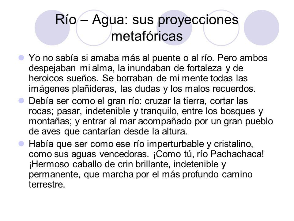 Río – Agua: sus proyecciones metafóricas Yo no sabía si amaba más al puente o al río. Pero ambos despejaban mi alma, la inundaban de fortaleza y de he