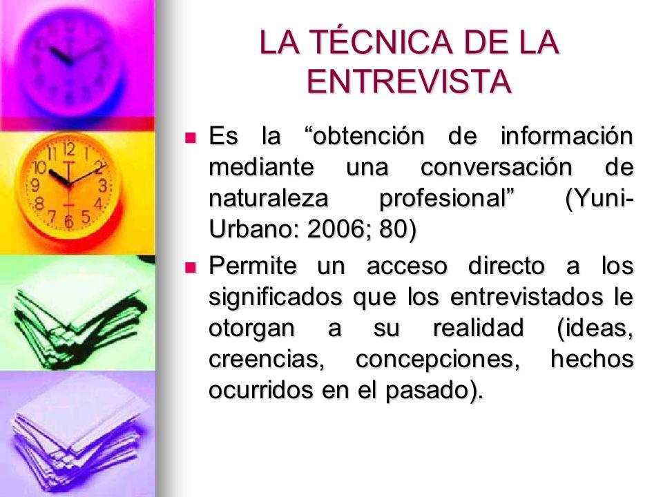LA TÉCNICA DE LA ENTREVISTA Es la obtención de información mediante una conversación de naturaleza profesional (Yuni- Urbano: 2006; 80) Es la obtenció