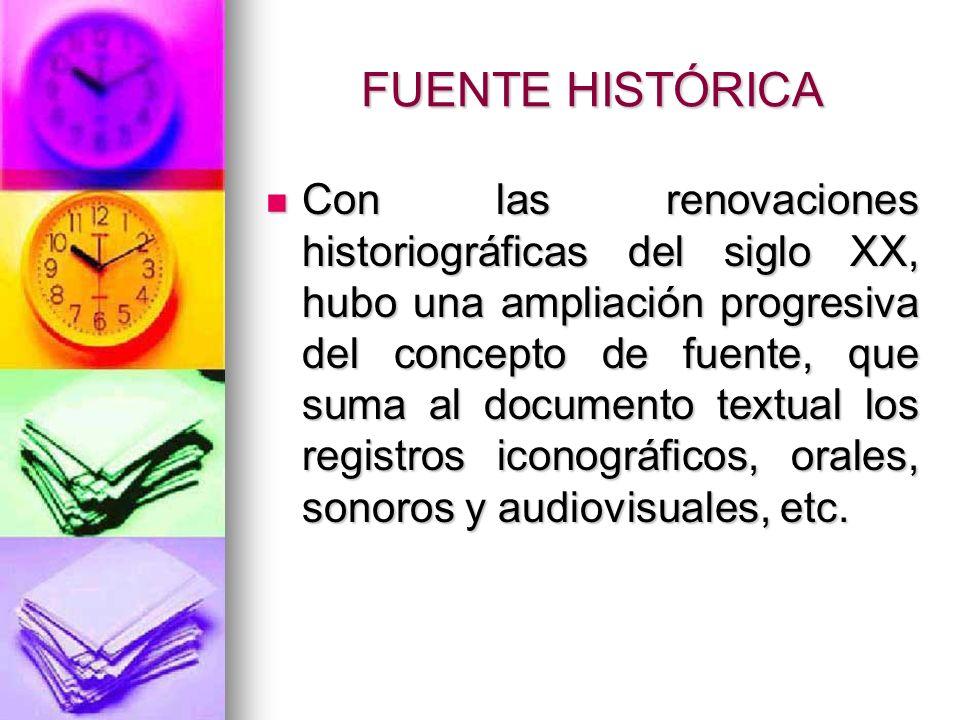 FUENTE HISTÓRICA Con las renovaciones historiográficas del siglo XX, hubo una ampliación progresiva del concepto de fuente, que suma al documento text
