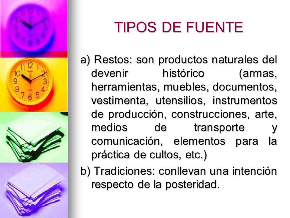 TIPOS DE FUENTE a) Restos: son productos naturales del devenir histórico (armas, herramientas, muebles, documentos, vestimenta, utensilios, instrument