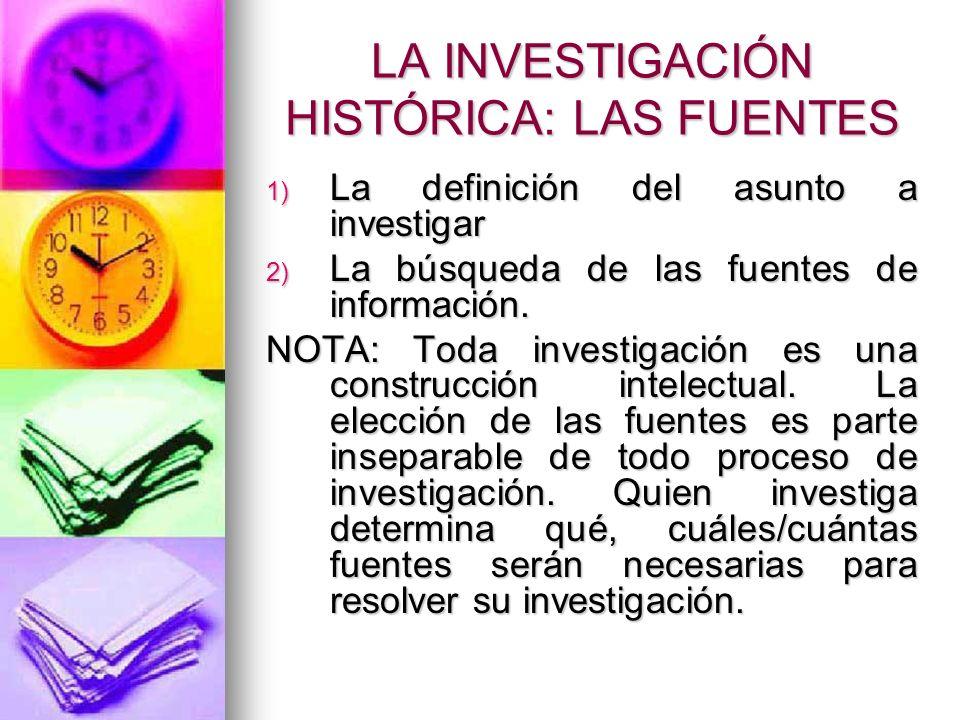 LA INVESTIGACIÓN HISTÓRICA: LAS FUENTES 1) La definición del asunto a investigar 2) La búsqueda de las fuentes de información. NOTA: Toda investigació