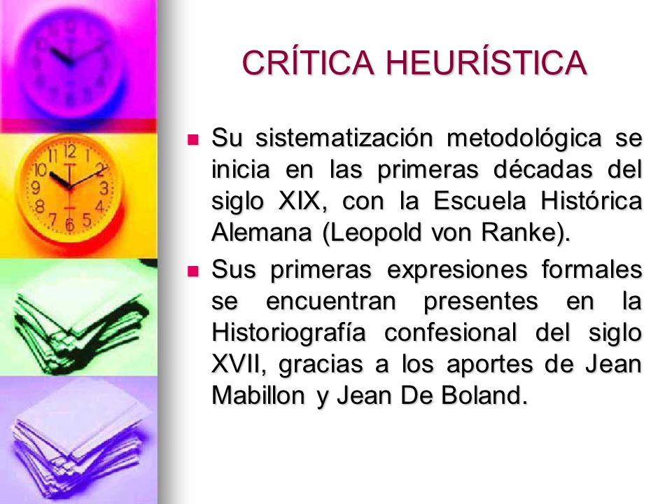 CRÍTICA HEURÍSTICA Su sistematización metodológica se inicia en las primeras décadas del siglo XIX, con la Escuela Histórica Alemana (Leopold von Rank