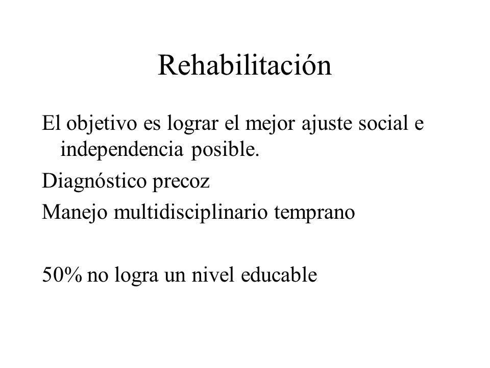 Rehabilitación El objetivo es lograr el mejor ajuste social e independencia posible. Diagnóstico precoz Manejo multidisciplinario temprano 50% no logr