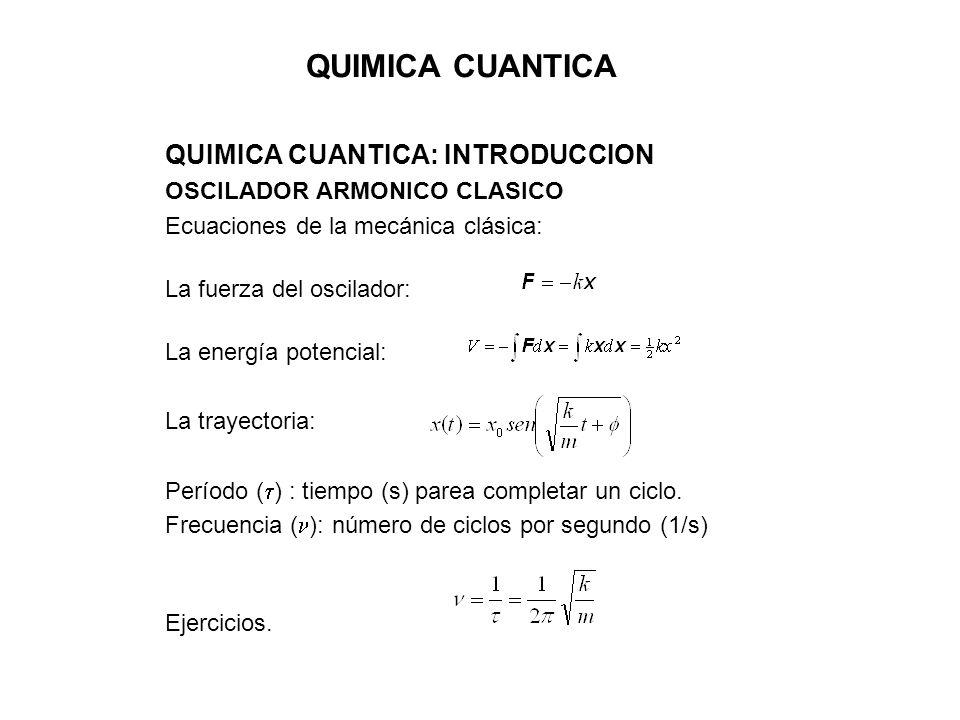 QUIMICA CUANTICA QUIMICA CUANTICA: INTRODUCCION OSCILADOR ARMONICO CLASICO Ecuaciones de la mecánica clásica: La fuerza del oscilador: La energía pote