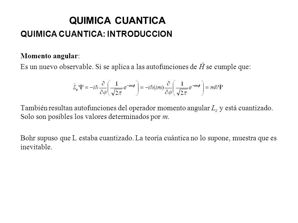 QUIMICA CUANTICA QUIMICA CUANTICA: INTRODUCCION Momento angular: Es un nuevo observable. Si se aplica a las autofunciones de Ĥ se cumple que: También