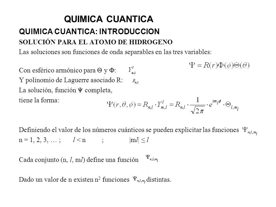 QUIMICA CUANTICA QUIMICA CUANTICA: INTRODUCCION SOLUCIÓN PARA EL ATOMO DE HIDROGENO Las soluciones son funciones de onda separables en las tres variab