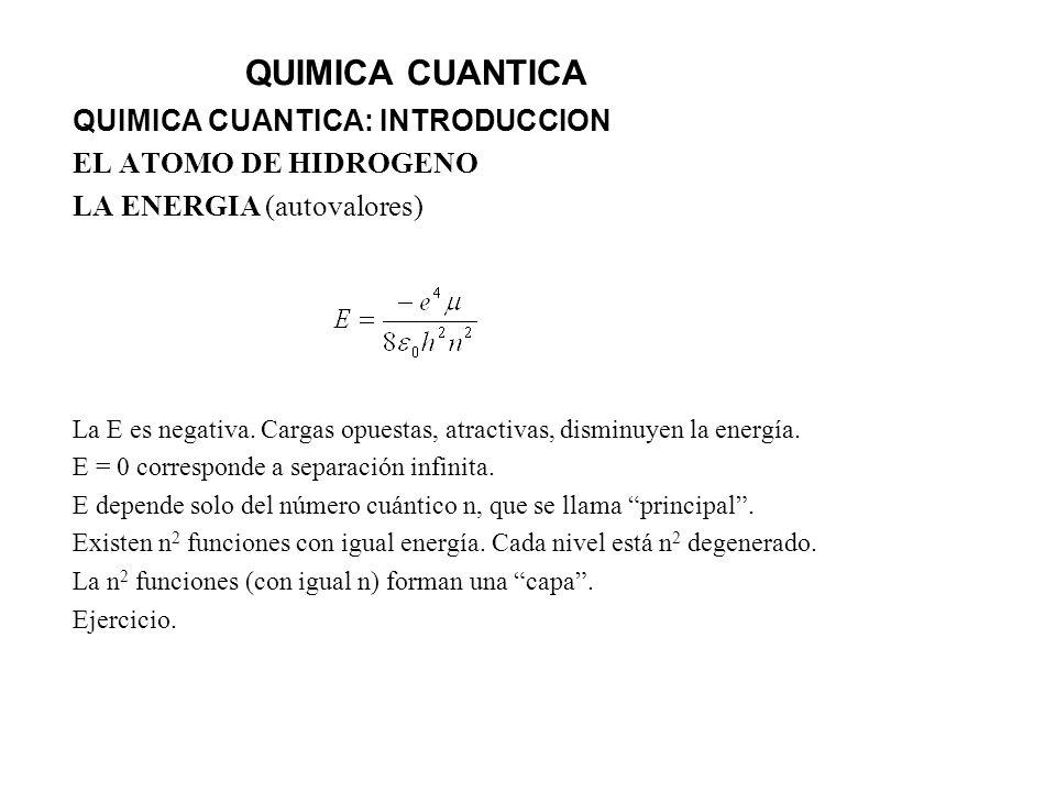 QUIMICA CUANTICA QUIMICA CUANTICA: INTRODUCCION EL ATOMO DE HIDROGENO LA ENERGIA (autovalores) La E es negativa. Cargas opuestas, atractivas, disminuy