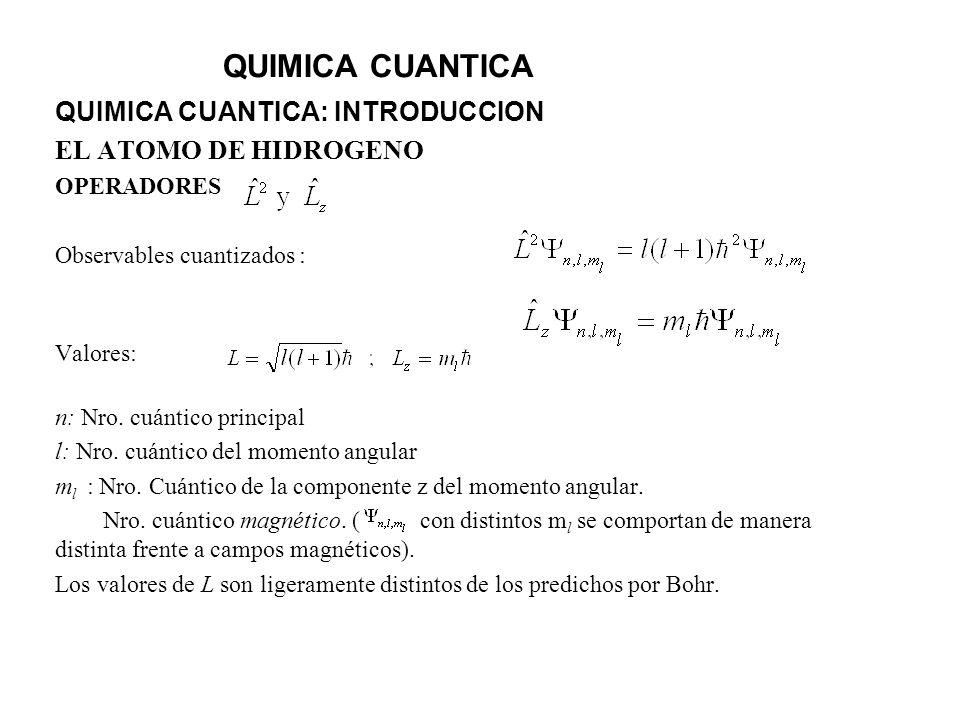 QUIMICA CUANTICA QUIMICA CUANTICA: INTRODUCCION EL ATOMO DE HIDROGENO OPERADORES Observables cuantizados : Valores: n: Nro. cuántico principal l: Nro.