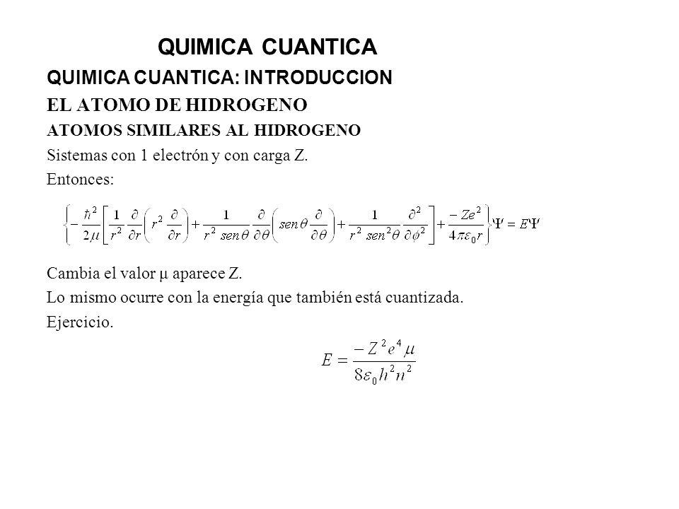 QUIMICA CUANTICA QUIMICA CUANTICA: INTRODUCCION EL ATOMO DE HIDROGENO ATOMOS SIMILARES AL HIDROGENO Sistemas con 1 electrón y con carga Z. Entonces: C