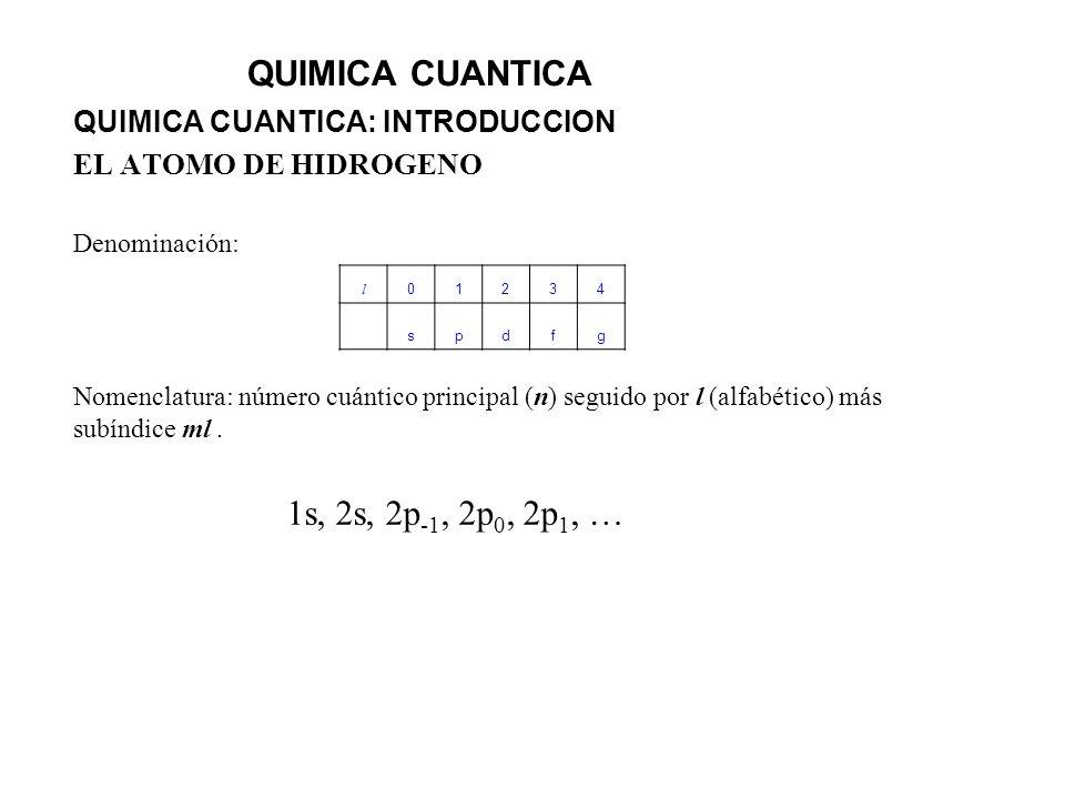 QUIMICA CUANTICA QUIMICA CUANTICA: INTRODUCCION EL ATOMO DE HIDROGENO Denominación: Nomenclatura: número cuántico principal (n) seguido por l (alfabét