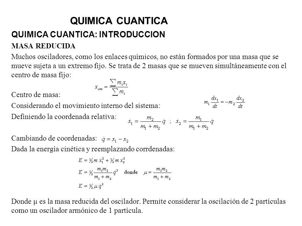 QUIMICA CUANTICA QUIMICA CUANTICA: INTRODUCCION MASA REDUCIDA Muchos osciladores, como los enlaces químicos, no están formados por una masa que se mue