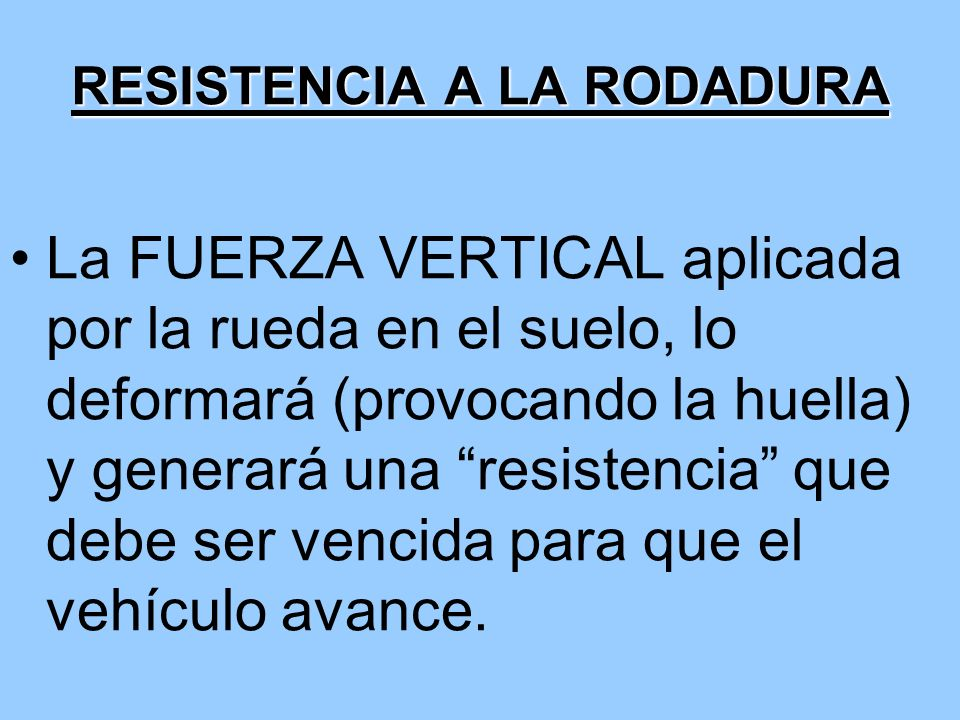 RESISTENCIA A LA RODADURA La FUERZA VERTICAL aplicada por la rueda en el suelo, lo deformará (provocando la huella) y generará una resistencia que deb
