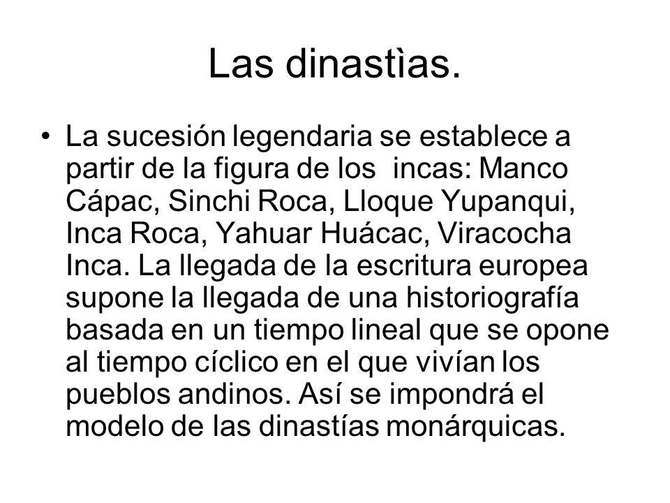 Las dinastìas. La sucesión legendaria se establece a partir de la figura de los incas: Manco Cápac, Sinchi Roca, Lloque Yupanqui, Inca Roca, Yahuar Hu