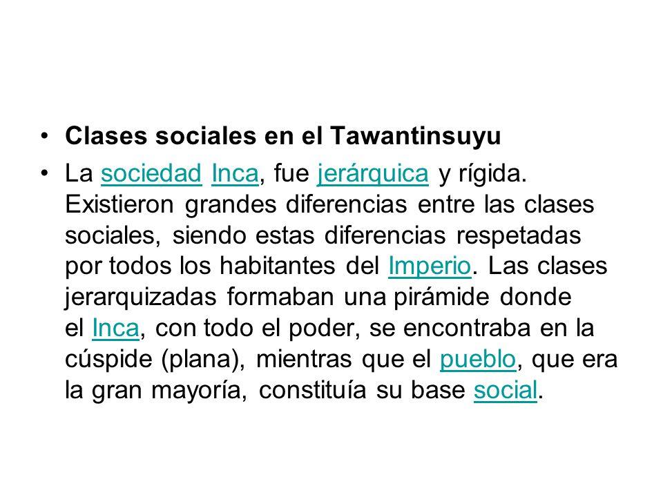 Clases sociales en el Tawantinsuyu La sociedad Inca, fue jerárquica y rígida. Existieron grandes diferencias entre las clases sociales, siendo estas d