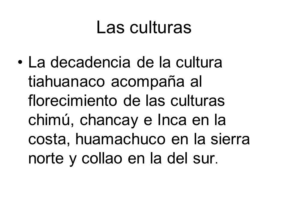 Las culturas La decadencia de la cultura tiahuanaco acompaña al florecimiento de las culturas chimú, chancay e Inca en la costa, huamachuco en la sier