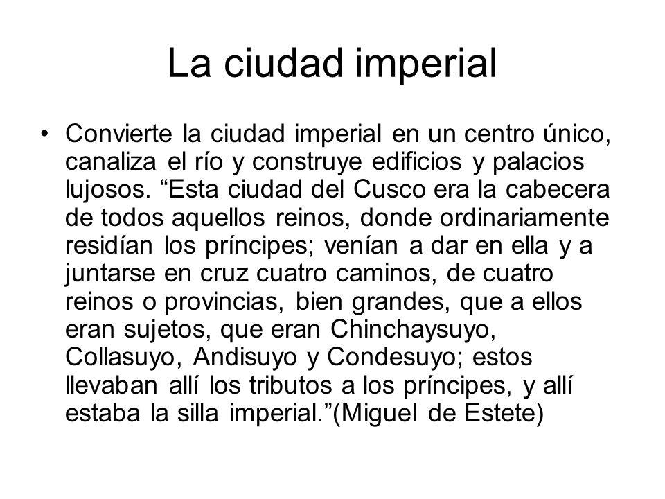 La ciudad imperial Convierte la ciudad imperial en un centro único, canaliza el río y construye edificios y palacios lujosos. Esta ciudad del Cusco er