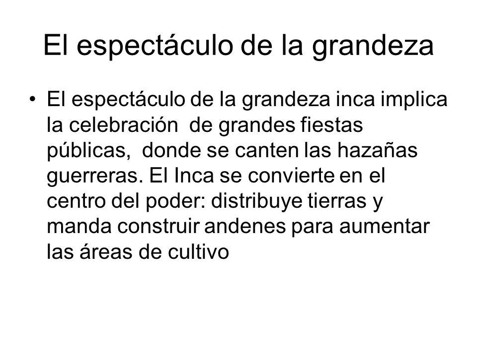 El espectáculo de la grandeza El espectáculo de la grandeza inca implica la celebración de grandes fiestas públicas, donde se canten las hazañas guerr