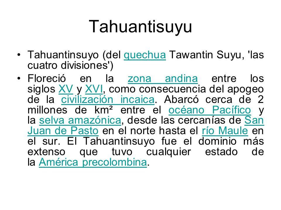 Tahuantisuyu Tahuantinsuyo (del quechua Tawantin Suyu, 'las cuatro divisiones')quechua Floreció en la zona andina entre los siglos XV y XVI, como cons