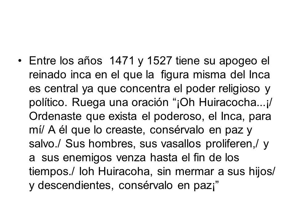 Entre los años 1471 y 1527 tiene su apogeo el reinado inca en el que la figura misma del Inca es central ya que concentra el poder religioso y polític