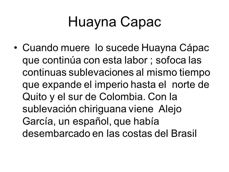 Huayna Capac Cuando muere lo sucede Huayna Cápac que continúa con esta labor ; sofoca las continuas sublevaciones al mismo tiempo que expande el imper