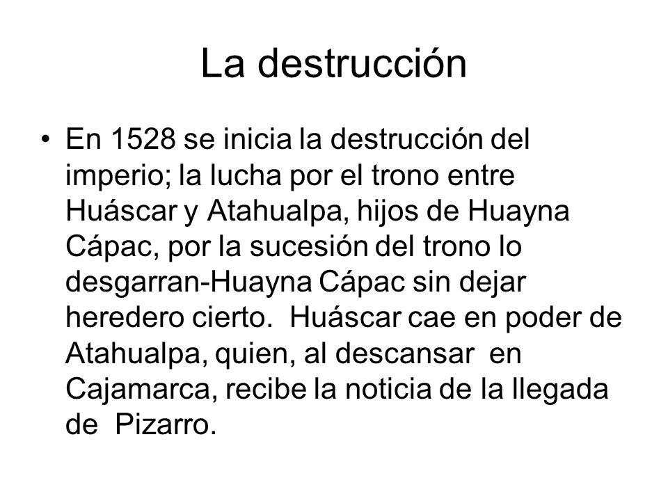 La destrucción En 1528 se inicia la destrucción del imperio; la lucha por el trono entre Huáscar y Atahualpa, hijos de Huayna Cápac, por la sucesión d