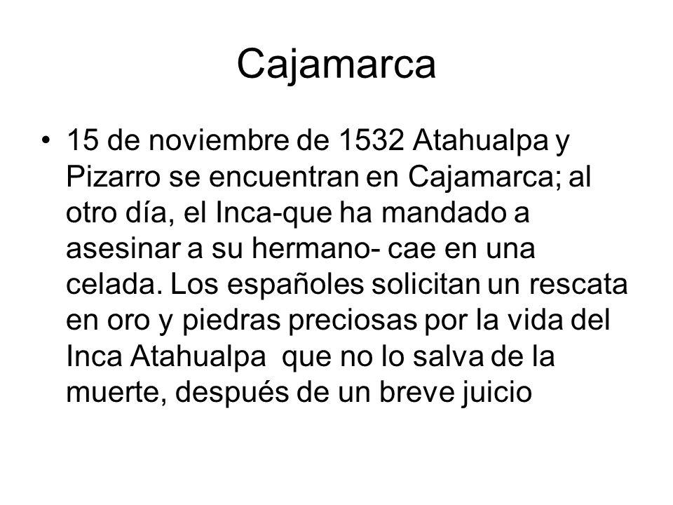 Cajamarca 15 de noviembre de 1532 Atahualpa y Pizarro se encuentran en Cajamarca; al otro día, el Inca-que ha mandado a asesinar a su hermano- cae en