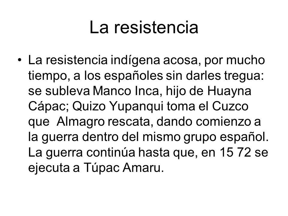 La resistencia La resistencia indígena acosa, por mucho tiempo, a los españoles sin darles tregua: se subleva Manco Inca, hijo de Huayna Cápac; Quizo