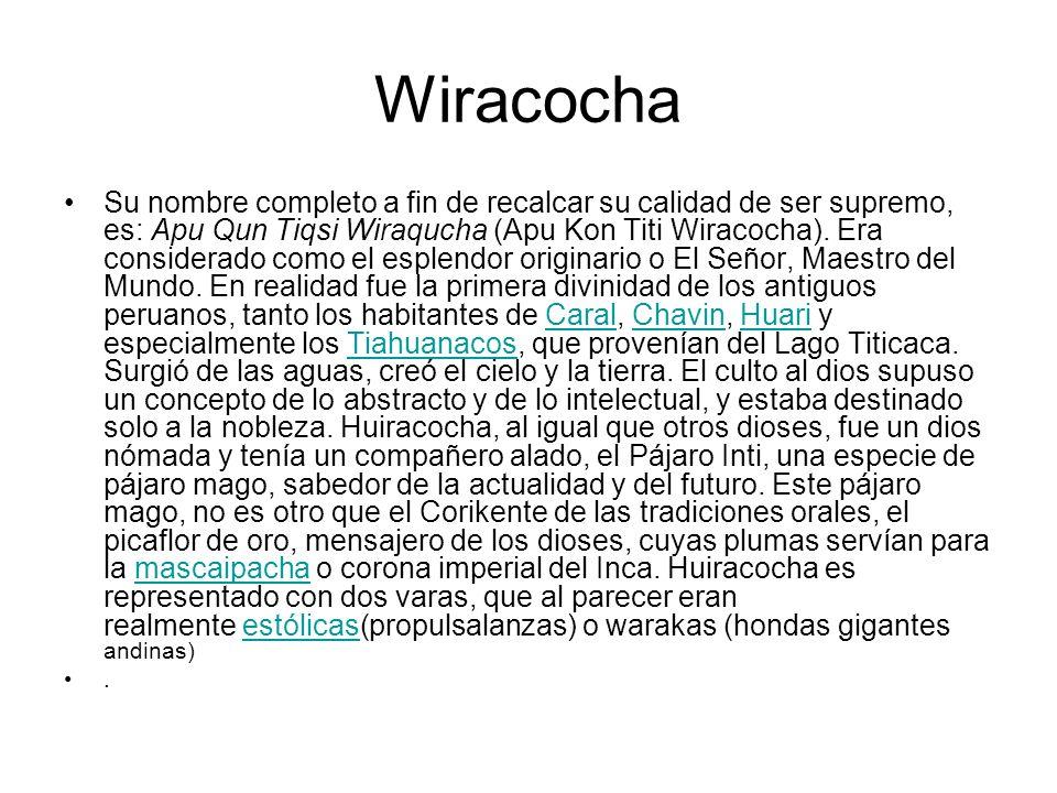 Wiracocha Su nombre completo a fin de recalcar su calidad de ser supremo, es: Apu Qun Tiqsi Wiraqucha (Apu Kon Titi Wiracocha). Era considerado como e