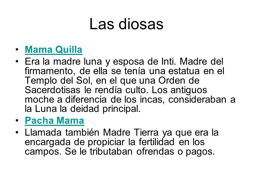 Las diosas Mama Quilla Era la madre luna y esposa de Inti. Madre del firmamento, de ella se tenía una estatua en el Templo del Sol, en el que una Orde