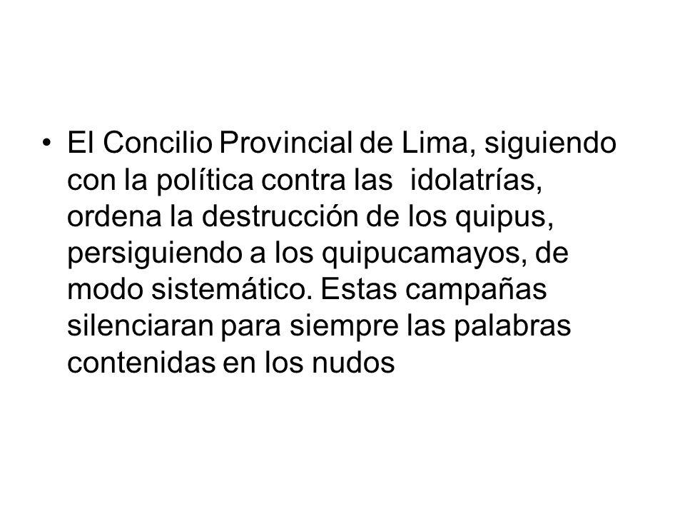 El Concilio Provincial de Lima, siguiendo con la política contra las idolatrías, ordena la destrucción de los quipus, persiguiendo a los quipucamayos,