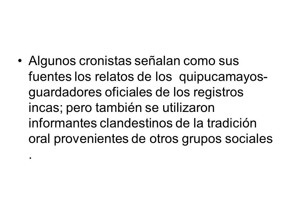 Algunos cronistas señalan como sus fuentes los relatos de los quipucamayos- guardadores oficiales de los registros incas; pero también se utilizaron i